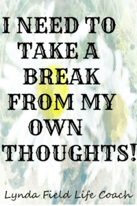 Memes, 🤖, and Life Coach: I NEED TO  TAKE A  BREAK  FROM MY  OWN  THOUGHTS!  Lynda Field Life Coach <3 Lynda Field Life Coach