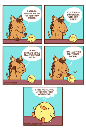 gdfalksen: catscafecomics: Asking for help. Always ask.  : I NEED TO  WORK ON ASKING  FOR HELP FROM  OTHERS  SO, I FIGURED  I'D PRACTICE  WITH YOU,  DUCKIE  I'M NOT  OKAY AND COULD  REALLY USE YOUR  THAT WASN'T SO  BAD. THANKS,  DUCKIE!  HELP!  PAT  PATX  OMATT TARPLEY  I WILL PROTECT YOU  WITH EVERY FIBER  OF MY BEING  @CATSCAFECOMICS gdfalksen: catscafecomics: Asking for help. Always ask.