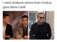 Ryan Gosling is so cool that if I ever walked in on him railing my wife I would close the door & cook them breakfast: I need whatever advice Ryan Gosling  gave Steve Carell Ryan Gosling is so cool that if I ever walked in on him railing my wife I would close the door & cook them breakfast