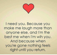 make me laugh: I need you. Because you  make me laugh more than  anyone else, and I'm the  best me when I'm wih you  And because when  you're gone nothing feels  right until you return