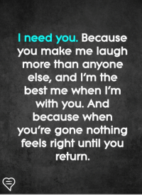 Memes, Best, and 🤖: I need you. Because  you make me laugh  more than anyone  else, and Im fhe  best me when I'm  with you. And  because when  you're gone nothing  feels right until you  return.