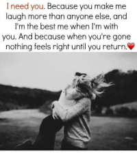 ♥💯: I need you  Because you make me  laugh more than anyone else, and  I'm the best me when I'm with  you. And because when you're gone  nothing feels right until you return. ♥💯