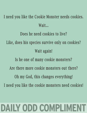 Cookie Monster, Cookies, and God: I need you like the Cookie Monster needs cookies.  Wait...  Does he need cookies to live?  Like, does his species survive only on cookies?  Wait again!  Is he one of many cookie monsters?  Are there more cookie monsters out there?  Oh my God, this changes everything!  I need you like the cookie monsters need cookies!  DAILY ODD COMPLIMENT