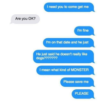 -: I need you to come get me  Are you OK?  I'm fine  I'm on that date and he just  He just said he doesn't really like  dogs?  I mean what kind of MONSTER  Please save me  PLEASE -