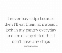 Dank, Disappointed, and The Worst: I never buy chips because  then I'll eat them, so instead I  look in my pantry everyday  and am disappointed that I  don't have any chips  Not The Worst Mom It's a sad, chip-less existence.  (via not the WORST mom)