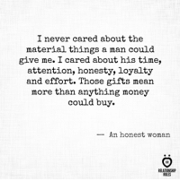 Money, Mean, and Time: I never cared about the  material things a man could  give me. I cared about his time,  attention, honesty, loyalty  and effort. Those gifts mean  more than anything money  could buy.  -An honest woman  RELATIONSHI  RULES