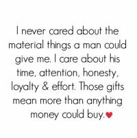 Money, Relationships, and Mean: I never cared about the  material things a man could  ive me. I care about his  time, attention, honesty,  loyalty & effort. Those gifts  mean more than anything  money could buy.