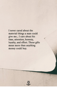 Money, Mean, and Time: I never cared about the  material things a man could  give me... I care about his  time, attention, honesty,  loyalty, and effort. Those gifts  mean more than anything  money could buy