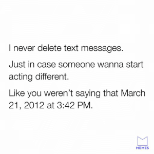 Dank, Memes, and Text: I never delete text messages.  Just in case someone wanna start  acting different.  Like you weren't saying that March  21, 2012 at 3:42 PM  MEMES I got it all right here.