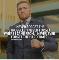 Memes, 🤖, and Never Forget: I NEVER FORGET THE  STRUGGLES. I NEVER FORGET  WHERE I CAME FROM. I NEVER EVER  FORGET THE HARD TIMES  24hoursuccess Be thankful for the hard times, for they have made you 🔥 . 📷 by @thenotoriousmma 👌