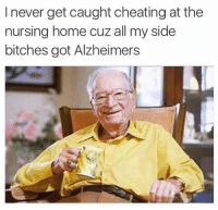 Cheating, Memes, and Alzheimer's: I never get caught cheating at the  nursing home cuz all my side  bitches got Alzheimers