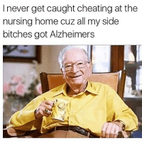 My Grandad is out here beating the pussy up!!!: I never get caught cheating at the  nursing home cuz all my side  bitches got Alzheimers My Grandad is out here beating the pussy up!!!