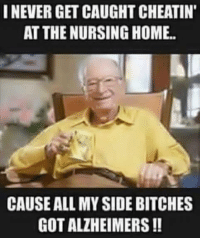 Nursing: I NEVER GET CAUGHTCHEATIN'  AT THE NURSING HOME.  CAUSE ALL MYSIDEBITCHES  GOT ALZHEIMERS