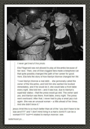 "Club, Jesus, and Life: I never get tired of this photo  Ella Fitzgerald was not allowed to play at Mocambo because of  her race. Then, one of Ella's biggest fans made a telephone call  that quite possibly changed the path of her career for good  Here, Ella tells the story of how Marilyn Monroe changed her life:  ""I owe Marilyn Monroe a real debt... she personally called the  owner of the Mocambo, and told him she wanted me booked  immediately, and if he would do it, she would take a front table  every night. She told him and it was true, due to Marilyn's  superstar status-that the press would go wild. The owner said  yes, and Marilyn was there, front table, every night. The press  went overboard. After that, I never had to play a small jazz club  again. She was an unusual woman a little ahead of her times  And she didn't know it  jesus christ this is so much better than all of the you don't have to be  size zero!!!!"" and ""i don't mind living in a man's world if i can be a  woman!!!!!!!"" bullant related to marilyn monroe i see  sisterhood yo. srsfunny:With A Little Help From Her Friend"