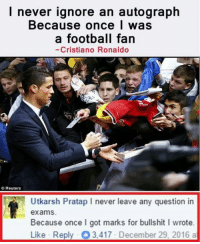 Cristiano Ronaldo, Memes, and Reuters: I never ignore an autograph  Because once I was  a football fan  Cristiano Ronaldo  Reuters  Utkarsh Pratap l never leave any question in  exams.  Because once I got marks for bullshit I wrote.  Like Reply O3,417 December 29, 2016 a That comment 😂