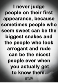 Life, Memes, and Rude: I never judge  people on their first  appearance, because  sometimes people who  seem sweet can be the  biggest snakes and  the people who look  arrogant and rude  can be the nicest  people ever whein  you actually get  to know them.  Lessons Taught  By LIFE <3