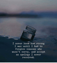 Sorry, Strong, and Never: I never knew how strong  I was until I had to  forgive someone who  wasn t sorry, and accept  an apology I never  received