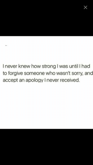 Sorry, Strong, and Never: I never knew how strong I was until I had  to forgive someone who wasn't sorry, and  accept an apology I never received.
