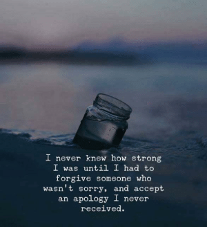 Knew How: I never knew how strong  I was until I had to  forgive someone who  wasn't sorry, and accept  an apology I never  rec.  eived