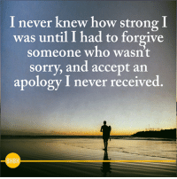 <3 Be Human Be Kind: I never knew how strong I  was until I had to forgive  someone who wasn't  sorry, and accept an  apology I never received <3 Be Human Be Kind