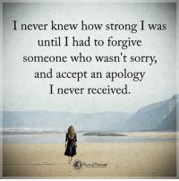 Agreed!?: I never knew how strong I was  until I had to forgive  Someone who wasn't sorry,  and accept an apology  I never received Agreed!?