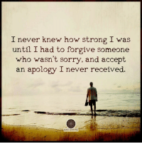 Apology: I never knew how strong I was  until I had to forgive someone  who wasn't sorry, and accept  an apology I never received.  HEART CENTEREC.