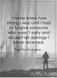 <3: I never knew how  strong was until l had  to forgive someone  who wasn't sorry and  accept an apology  l  never received  Type 'Yes' if you agree  Life Learned  n g S <3