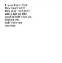 "Love, Http, and Never: I never knew what  they meant when  they said ""love hurts""  until I felt my ribs  crack in half when you  told me you  didn't love me  anymore http://iglovequotes.net/"