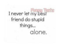 best friend: I never let my best  friend do stupid  things  alone