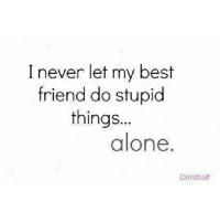 Being Alone, Best Friend, and Best: I never let my best  friend do stupid  things...  alone.  Dimitra# http://iglovequotes.net/