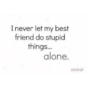 Being Alone, Best Friend, and Best: I never let my best  friend do stupid  things...  alone.  Dimitra# https://iglovequotes.net/