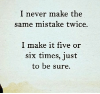 Never, Make, and Times: I never make the  same mistake twice.  I make it five or  six times, just  to be sure.