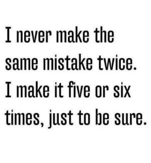 Life, Love, and Quotes: I never make the  same mistake twice.  I make it five or six  times, just to be sure Follow for more relatable love and life quotes!!
