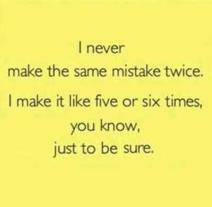 Funny, Never, and Make: I never  make the same mistake twice.  I make it like five or six times,  you know,  just to be sure