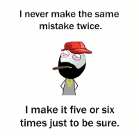 Memes, Mistakes, and 🤖: I never make the same  mistake twice.  make it five or SIX  times just to be sure