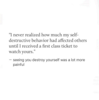 """Watch, Never, and How: """"I never realized how much my self-  destructive behavior had affected others  until I received a first class ticket to  watch yours.""""  35  seeing you destroy yourself was a lot more  painful"""