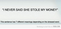 "9gag, Head, and Life: ""I NEVER SAID SHE STOLE MY MONEY""  This sentence has 7 different meanings depending on the stressed word.  Nothing to do? Go to 9GAG.COM awomanontheverge:  life-is-fiction:  theinternetghostshavetakenover:   golgothasghirahim:  basstrip:  whoa  what omg  the english language, everyone  This hit me like a brick  And people wonder why authors use italics and bold and shit so reader's understand what's going the fuck on.  And of course I just read this in my head 7 times, stressing each word differently."