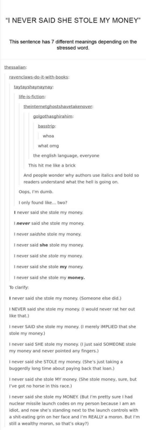 "Did someone say MONEY: ""I NEVER SAID SHE STOLE MY MONEY""  This sentence has 7 different meanings depending on the  stressed word  thessalian:  ravenclaws-do-it-with-books:  taytayshaynaynay:  life-is-fiction:  theinternetghostshavetakenover:  golgothasghirahim  basstrip:  whoa  what omg  the english language, everyone  This hit me like a brick  And people wonder why authors use italics and bold so  readers understand what the hell is going on.  Oops, I'm dumb  I only found like... two?  I never said she stole my money.  I never said she stole my money.  I never saidshe stole my money  I never said she stole my money.  I never said she stole my money.  I never said she stole my money.  I never said she stole my money.  To clarify:  I never said she stole my money. (Someone else did.)  NEVER said she stole my money. (I would never rat her out  like that.)  I never SAID she stole my money. (I merely IMPLIED that she  stole my money.)  never said SHE stole my money. (I just said SOMEONE stole  my money and never pointed any fingers.)  never said she STOLE my money. (She's just taking a  buggerdly long time about paying back that loan.)  never said she stole MY money. (She stole money, sure, but  I've got no horse in this race.)  I never said she stole my MONEY. (But I'm pretty sure I had  nuclear missile launch codes on my person because I am an  idiot, and now she's standing next to the launch controls with  a shit-eating grin on her face and I'm REALLY a moron. But I'm  still a wealthy moron, so that's okay?) Did someone say MONEY"
