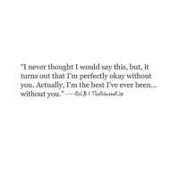 """Best, Okay, and Never: """"I never thought I would say this, but, it  turns out that I'm perfectly okay without  you. Actually, I'm the best I've ever been...  without you. ITuhimnKin  35"""
