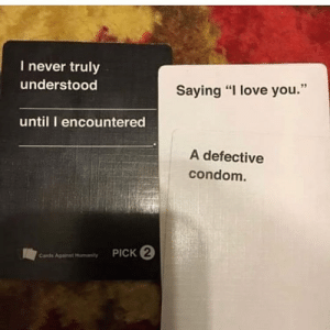 """novelty-gift-ideas:  Cards Against Humanity Card Game  : I never truly  understood  Saying """"I love you.""""  until I encountered  A defective  condom.  PICK 2  Cards Agaist Hunanty novelty-gift-ideas:  Cards Against Humanity Card Game"""