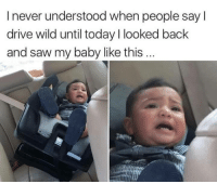 Funny, Saw, and Drive: I never understood when people say l  drive wild until today I looked back  and saw my baby like this