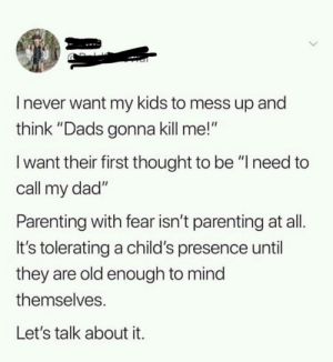 "Dad, Kids, and Old: I never want my kids to mess up and  think ""Dads gonna kill me!""  I want their first thought to be ""lneed to  call my dad""  Parenting with fear isn't parenting at all.  It's tolerating a child's presence until  they are old enough to mind  themselves  Let's talk about it. Wholesome parenting via /r/wholesomememes https://ift.tt/2u1HYmw"