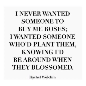 https://iglovequotes.net/: I NEVER WANTED  SOMEONE ΤΟ  BUY ME ROSES;  IWANTED SOMEONE  WHO'D PLANT THEM,  KNOWING I'D  BE AROUND WHEN  THEY BLOSSOMED.  Rachel Wolchin https://iglovequotes.net/