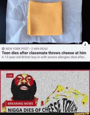 : i  NEW YORK POST 2 MIN READ  Teen dies after classmate throws cheese at him  A 13-year-old British boy in with severe allergies died after...  LIVE  BREAKING NEWS  NIGGA DIES OF CHES  ifunny.co
