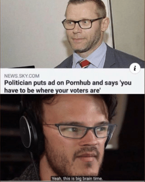 Modern problems require modern solutions by burn_furries MORE MEMES: i  NEWS.SKY.COM  Politician puts ad on Pornhub and says 'you  have to be where your voters are'  Yeah, this is big brain time. Modern problems require modern solutions by burn_furries MORE MEMES