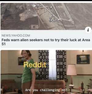 News, Reddit, and Alien: i  NEWS.YAHOO.COM  Feds warn alien seekers not to try their luck at Area  51  Reddit  Are you challenging me? We shall discover the secrets