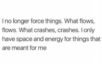 Energy, Facts, and Space: I no longer force things. What flows,  flows. What crashes, crashes. l only  have space and energy for things that  are meant for me This is facts! 💯 https://t.co/IlrG2di43x