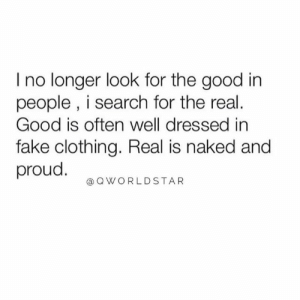 Real Is Raw & Open.... 💯 #Facts [via QWorldstar]: I no longer look for the good in  people , i search for the real.  Good is often well dressed in  fake clothing. Real is naked and  proud.  @QWORLDSTAR Real Is Raw & Open.... 💯 #Facts [via QWorldstar]