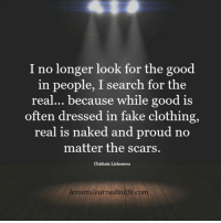 😉: I no longer look for the good  in people, I search for the  real... because while good is  often dressed in fake clothing,  real is naked and proud no  matter the scars.  Chishala Lishomwa  lessonslearnedinlife.com 😉