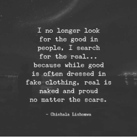 Fake, Good, and Naked: I no longer look  for the good in  people, I search  for the real..  ecause while good  is often dressed in  fake clothing, real is  naked and proud  no matter the scars  Li  Chishala Lishomwa